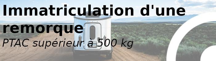 immatriculation remorque plus 500kg